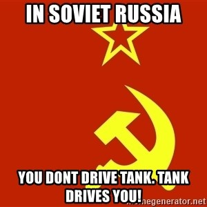 In Soviet Russia - In soviet russia you dont drive tank. tank drives you!