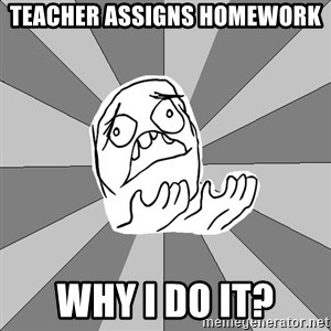 Whyyy??? - teacher assigns homework why i do it?