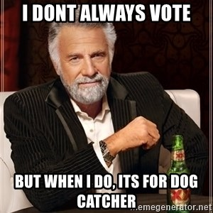 The Most Interesting Man In The World - i dont always vote but when i do, its for dog catcher