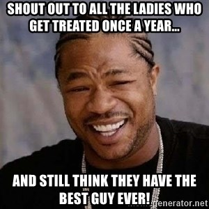 Yo Dawg - Shout out to all the ladies who get treated once a year... and still think they have the best guy ever!