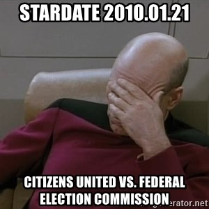 Picardfacepalm - stardate 2010.01.21 Citizens United vs. Federal Election Commission