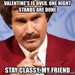 Ron Burgundy Stay Classy - Valentine's is over. One night stands are done stay classy, my friend