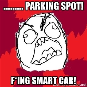 Rage FU - ........... parking spot! F*ing smart car!