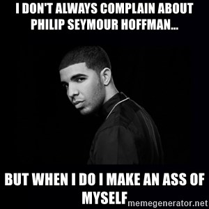 DRAKE - i don't always complain about philip seymour hoffman... but when i do i make an ass of myself