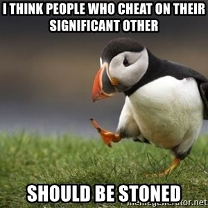 Unpopular Opinion Puffin - i think people who cheat on their significant other should be stoned