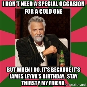 i dont usually - i don't need a special occasion for a cold one but when i do, it's because it's james leyva's birthday.  stay thirsty my friend.