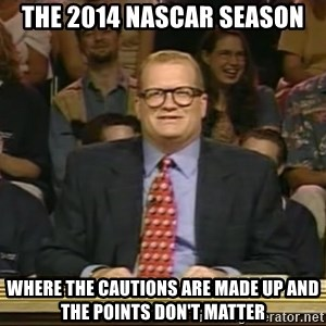 DrewCarey - the 2014 nascar season where the cautions are made up and the points don't matter
