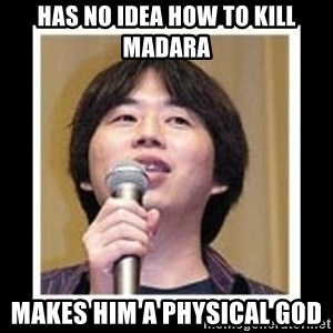 masashi kishimoto - Has no idea how to kill madara makes him a physical god