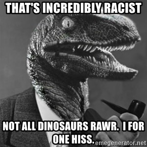 Philosoraptor - That's incredibly racist not all dinosaurs rawr.  I for one hiss.