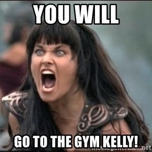 xena mad - you will go to the gym kelly!