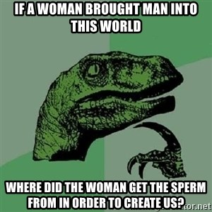 Philosoraptor - if a woman brought man into this world where did the woman get the sperm from in order to create us?