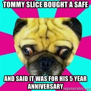 Perplexed Pug - tommy slice bought a safe and said it was for his 5 year anniversary