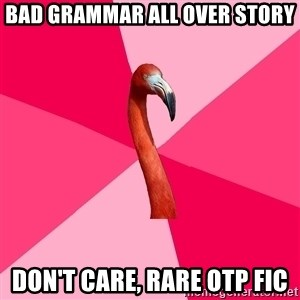 Fanfic Flamingo - Bad Grammar all over story Don't care, Rare otp FIC