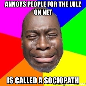 Sad Brutha - annoys people for the lulz on net is called a sociopath