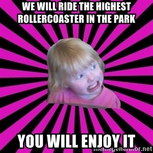 Crazy Toddler - we will ride the highest rollercoaster in the park you will enjoy it