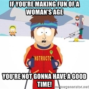South Park Ski Teacher - If you're making fun of a woman's age you're not gonna have a good time!