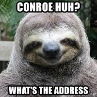 Sexual Sloth - Conroe huh? What's the address