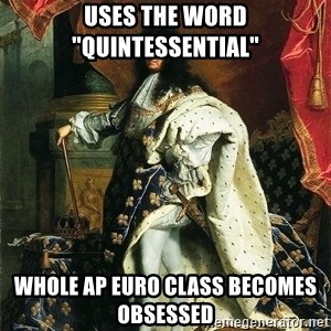 "Louis XIV - Uses the word ""quintessential"" Whole AP Euro class becomes OBSESSED"