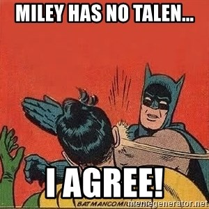 batman slap robin - miley has no talen... I agree!