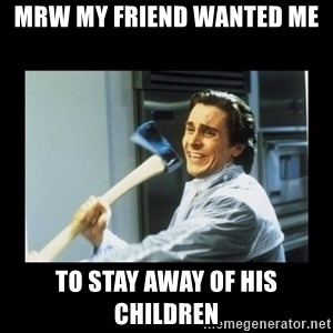 american psycho axe - mrw my friend wanted me to stay away of his children