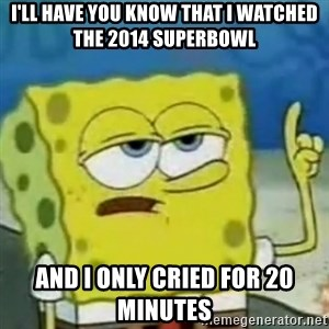 I only cried for 20 minute - I'll have you know that i watched the 2014 superbowl And i only cried for 20 minutes
