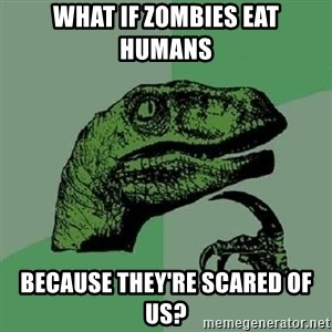 Philosoraptor - What if zombies eat humans because they're scared of us?