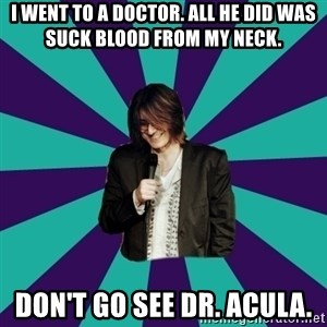 Mitch Hedberg - I went to a doctor. all he did was suck blood from my neck. don't go see Dr. Acula.