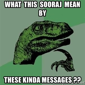 Philosoraptor - WHAT  THIS  SOORAJ  MEAN  BY THESE KINDA MESSAGES ??