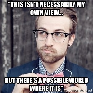 """Scumbag Analytic Philosopher - """"THIS ISN'T NECESSARILY MY OWN VIEW... BUT THERE'S A POSSIBLE WORLD WHERE IT IS"""""""