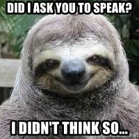 Sexual Sloth - Did I ask you to speak? I didn't think so...
