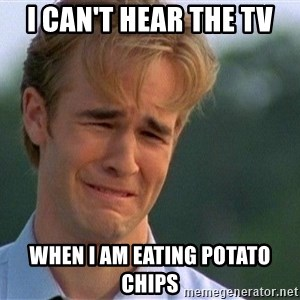 Dawson Crying - I can't hear the tv when I am eating potato chips