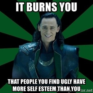 God Loki - It burns you that people you find ugly have more self esteem than you