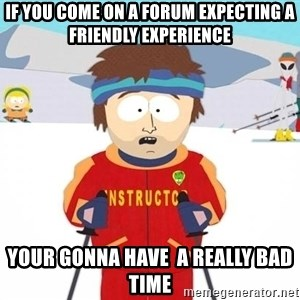 You're gonna have a bad time - if you come on a forum expecting a friendly experience your gonna have  a really bad time