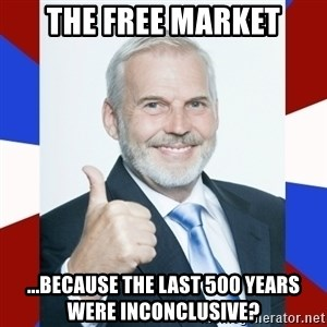 Idiot Anti-Communist Guy - The free market ...because the last 500 years were inconclusive?