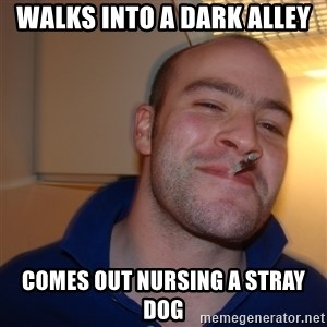 Good Guy Greg - walks into a dark alley comes out nursing a stray dog