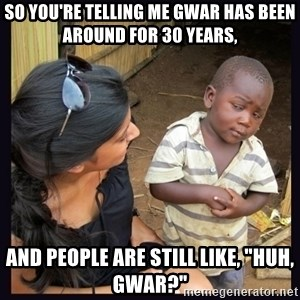 """Skeptical third-world kid - So you're telling me gwar has been around for 30 years, and people are still like, """"huh, Gwar?"""""""
