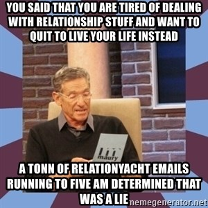 maury povich lol - you said that you are tired of dealing with relationship stuff and want to quit to live your life instead a tonn of relationyacht emails running to five am determined that was a lie