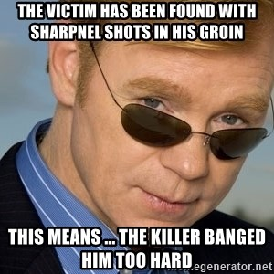 Horatio - the victim has been found with sharpnel shots in his groin this means ... the killer banged him too hard