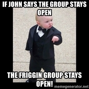 Baby Godfather - If John says the group stays open The friggin group stays open!