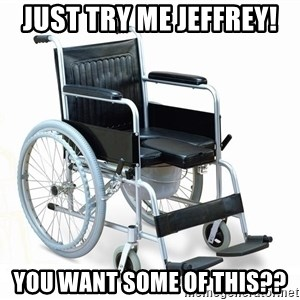 wheelchair watchout - Just try me Jeffrey! You want some of this??