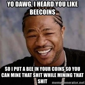 Yo Dawg - Yo DAWG, I HEARD YOU LIKE BEECOINS so i put a bee in your coins so you can mine that shit while mining that shit