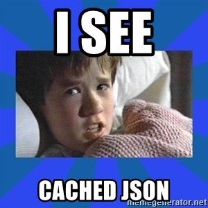 i see dead people - i see cached json