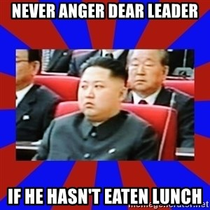kim jong un - Never anger dear leader if he hasn't eaten lunch
