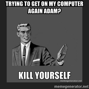 kill yourself guy - trying to get on my computer again adam?