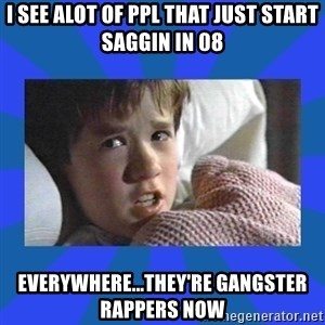 i see dead people - I SEE ALOT OF PPL THAT JUST START SAGGIN IN 08 EVERYWHERE...They're gangster rappers now