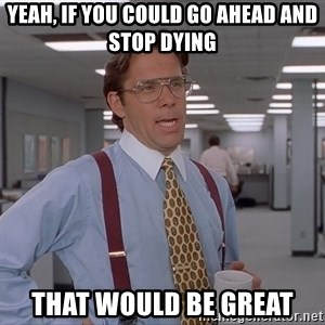 Bill Lumberg OfficeSpace - Yeah, if you could go ahead and stop dying That would be great