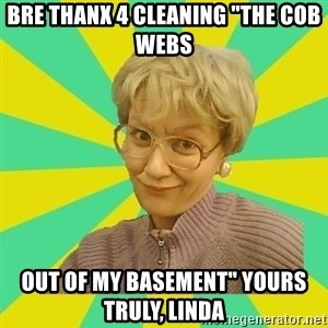 "Sexual Innuendo Grandma - bre thanx 4 cleaning ""the cob webs  out of my basement"" yours truly, linda"