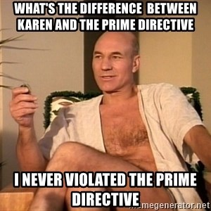 Sexual Picard - what's the difference  between karen and the prime directive i never violated the prime directive