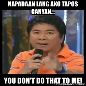 You don't do that to me meme - napadaan lang ako tapos  ganyan... you don't do that to me!