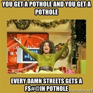 Oprah You get a - you get a pothole and you get a pothole every damn streets gets a f$#@in pothole